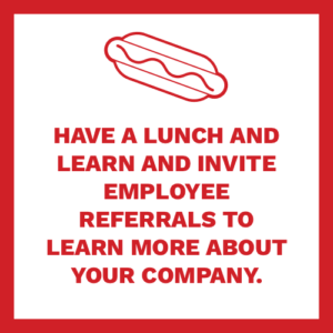 have a lunch and learn and invite referrals to learn more about your company