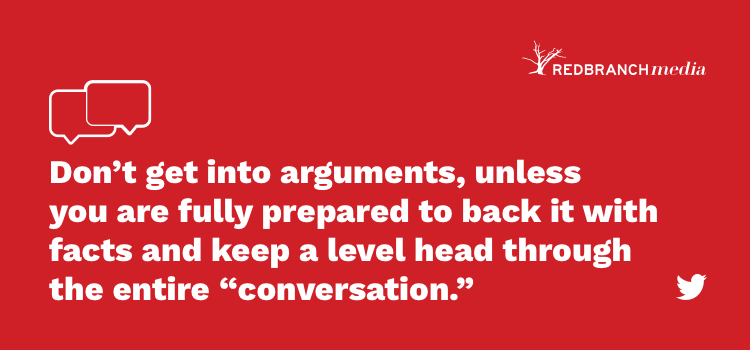 social media etiquette don't get into arguments unless you are fully prepared to back it with facts.
