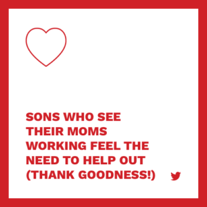 sons who see their moms working feel the need to help out (thank goodness)