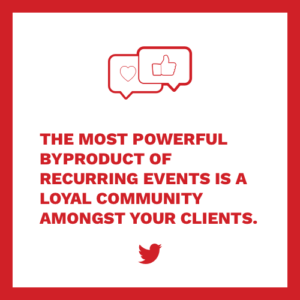 The most powerful byproduct of recurring events is a loyal community amongst your clients.
